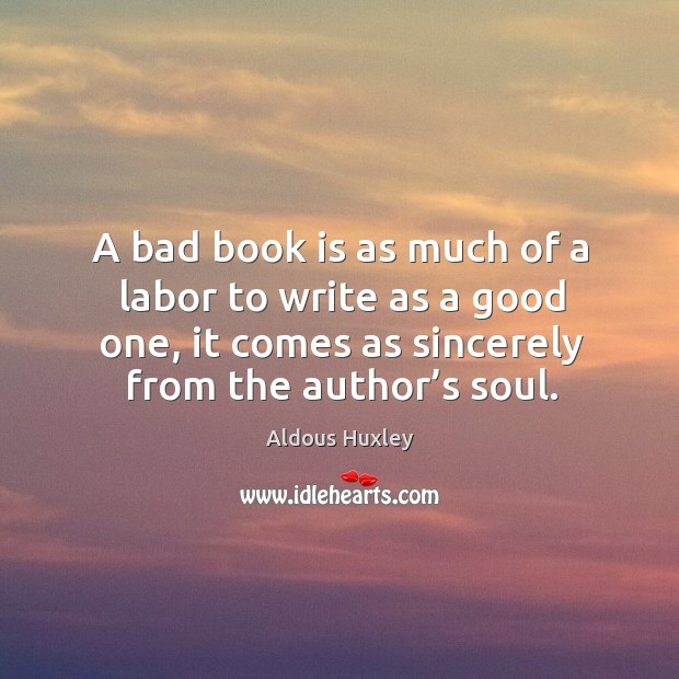 Image, A bad book is as much of a labor to write as a good one, it comes as sincerely from the author's soul.