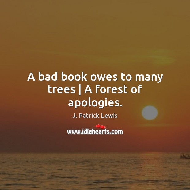 Image, A bad book owes to many trees | A forest of apologies.