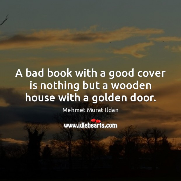 A bad book with a good cover is nothing but a wooden house with a golden door. Image