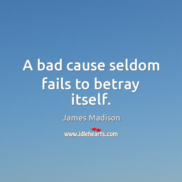 A bad cause seldom fails to betray itself. James Madison Picture Quote