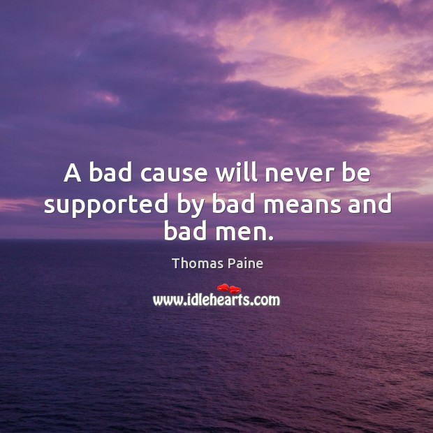 Image, A bad cause will never be supported by bad means and bad men.