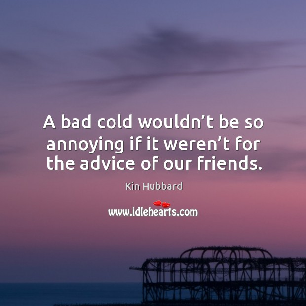 A bad cold wouldn't be so annoying if it weren't for the advice of our friends. Image