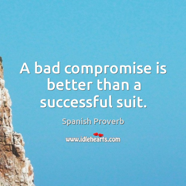 A bad compromise is better than a successful suit. Spanish Proverbs Image