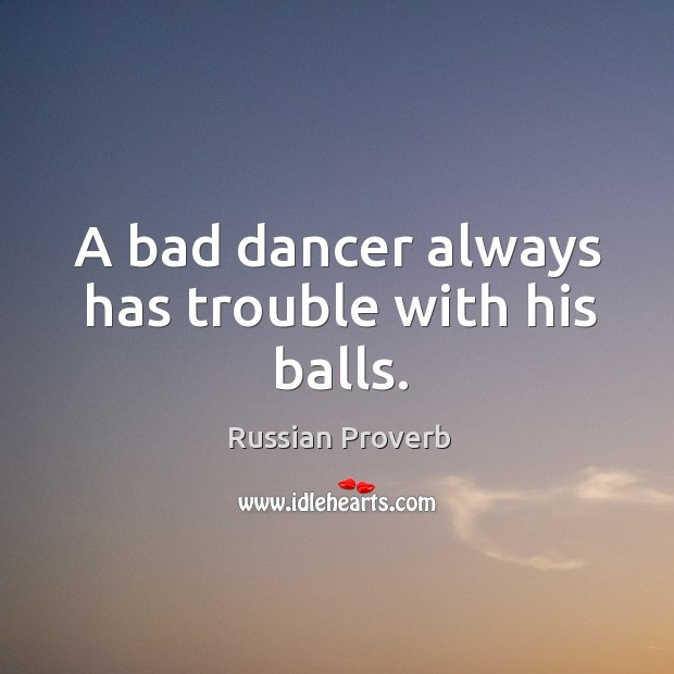 A bad dancer always has trouble with his balls. Russian Proverbs Image