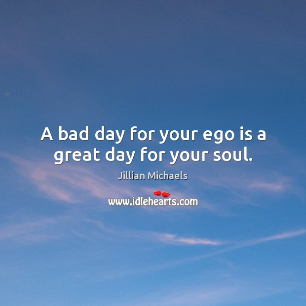 A bad day for your ego is a great day for your soul. Ego Quotes Image