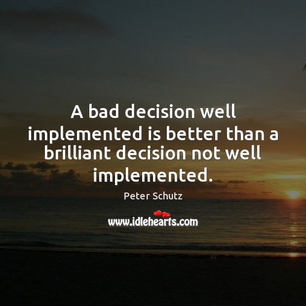 A bad decision well implemented is better than a brilliant decision not well implemented. Image