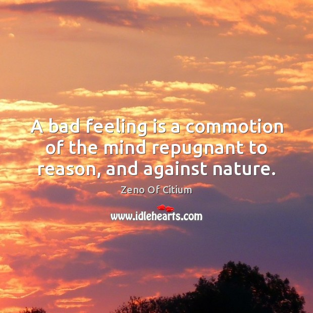A bad feeling is a commotion of the mind repugnant to reason, and against nature. Image