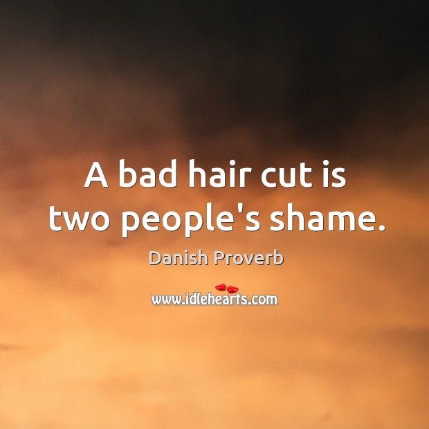 A bad hair cut is two people's shame. Image