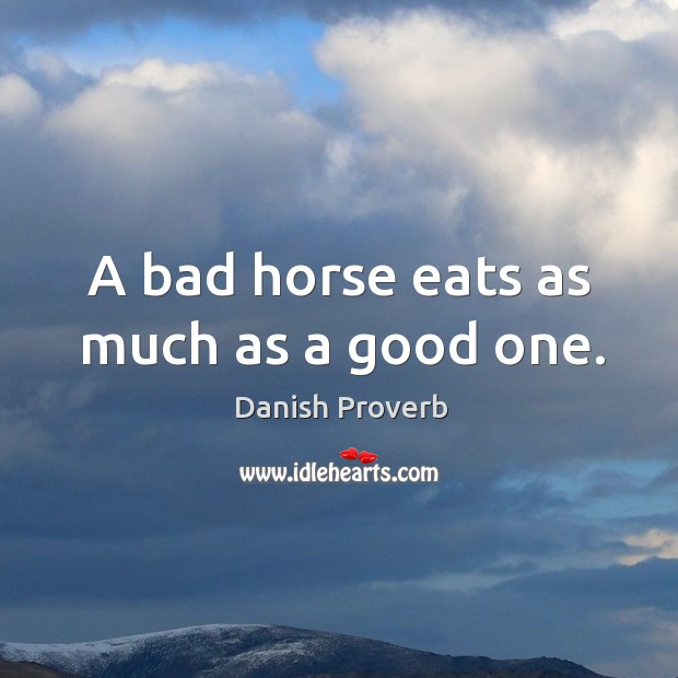 A bad horse eats as much as a good one. Danish Proverbs Image