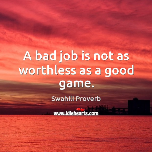 Image, A bad job is not as worthless as a good game.