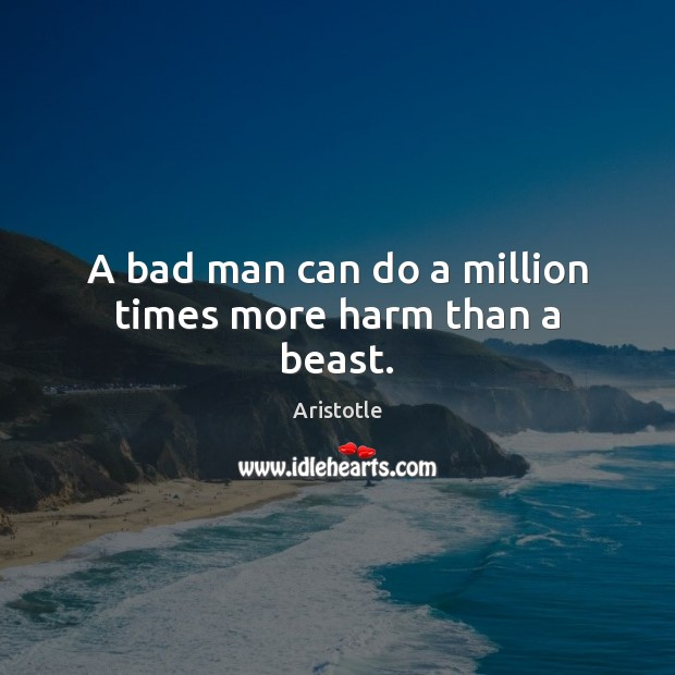 Image, A bad man can do a million times more harm than a beast.