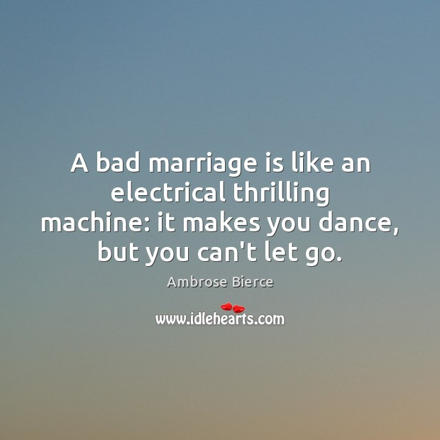 A bad marriage is like an electrical thrilling machine: it makes you Image