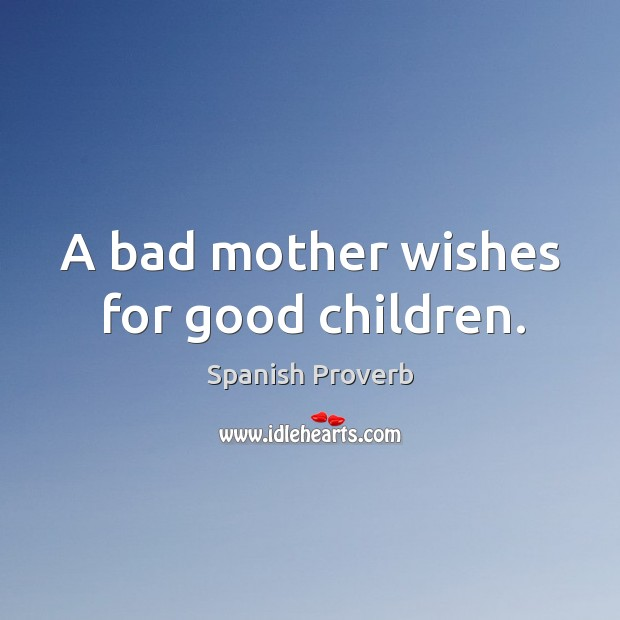 Image, A bad mother wishes for good children.