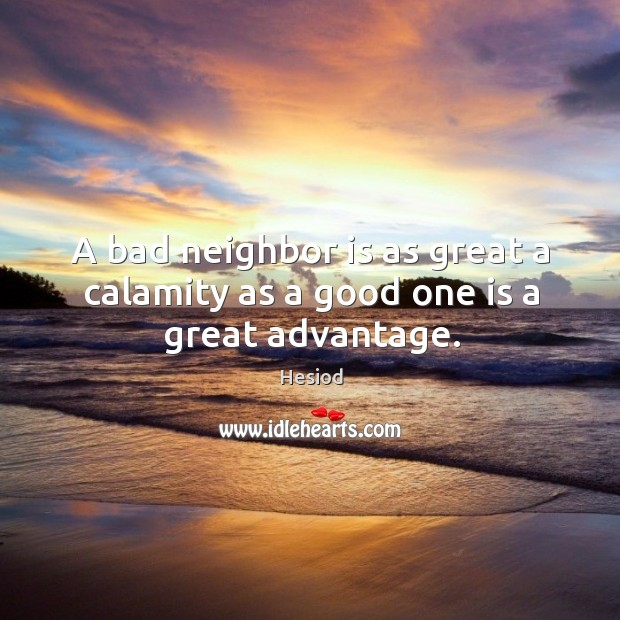 A bad neighbor is as great a calamity as a good one is a great advantage. Image