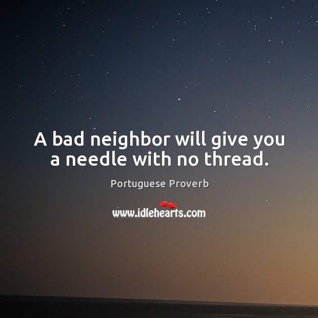 A bad neighbor will give you a needle with no thread. Image