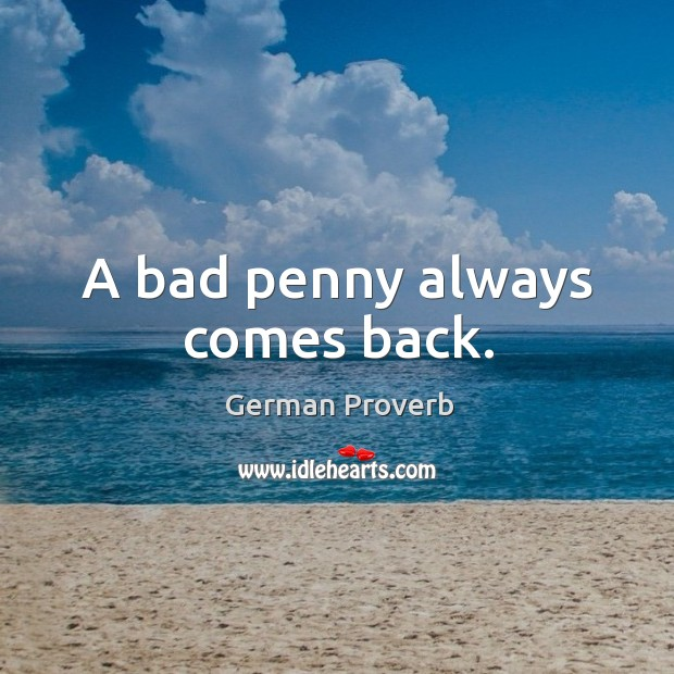 A bad penny always comes back. German Proverbs Image