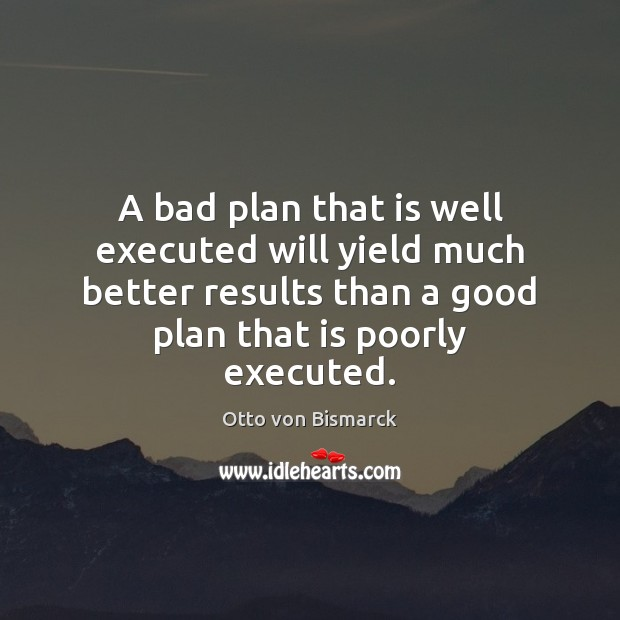 A bad plan that is well executed will yield much better results Plan Quotes Image