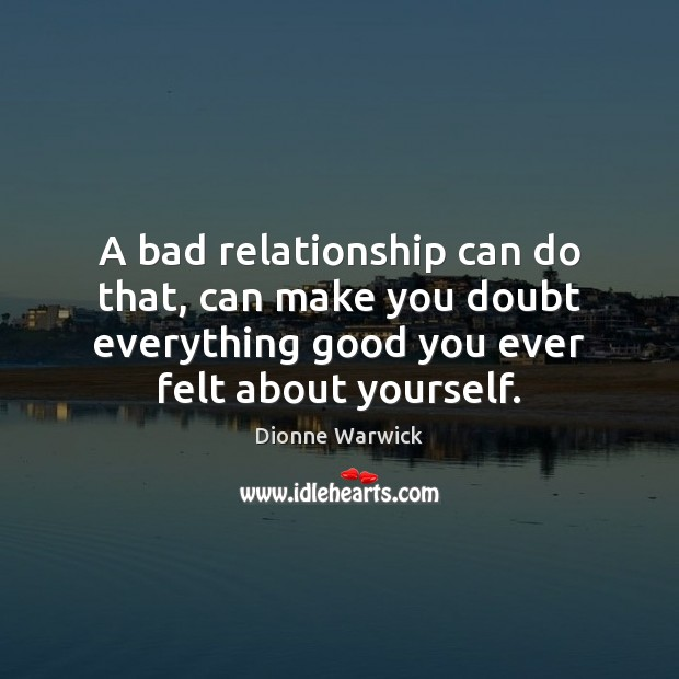 A bad relationship can do that, can make you doubt everything good Image