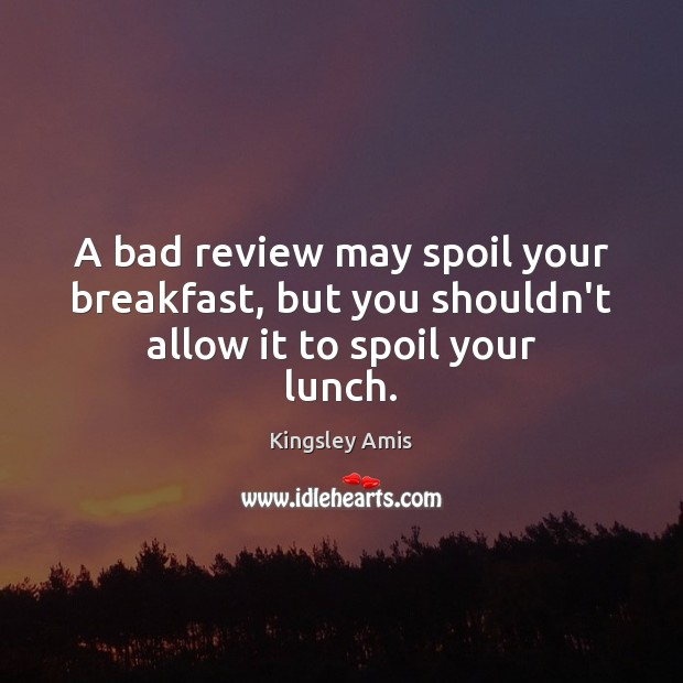 Image, A bad review may spoil your breakfast, but you shouldn't allow it to spoil your lunch.