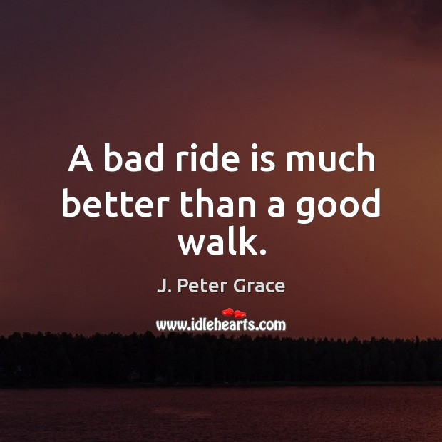 A bad ride is much better than a good walk. Image