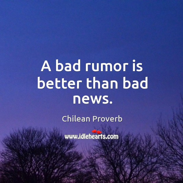 A bad rumor is better than bad news. Chilean Proverbs Image