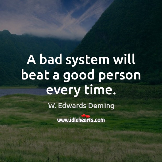 A bad system will beat a good person every time. W. Edwards Deming Picture Quote