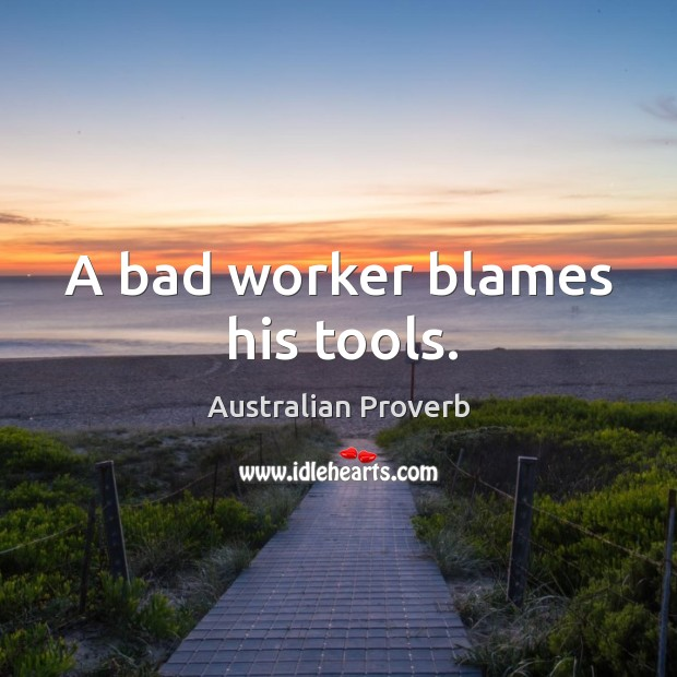 A bad worker blames his tools. Australian Proverbs Image