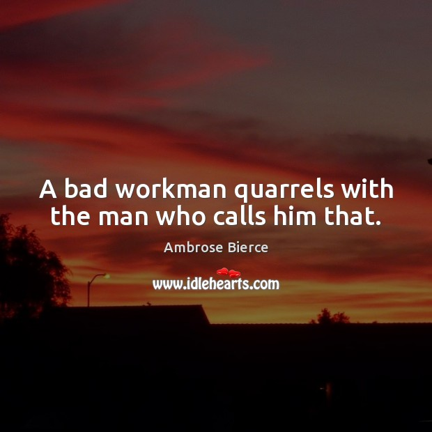 Image, A bad workman quarrels with the man who calls him that.