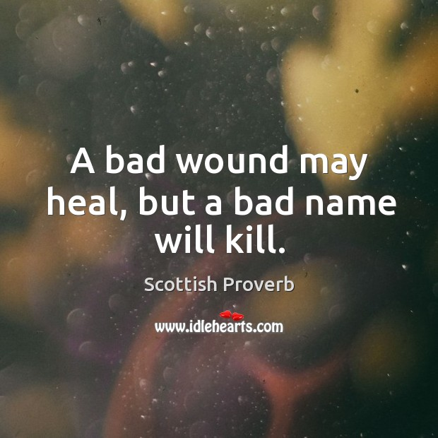 Image, A bad wound may heal, but a bad name will kill.