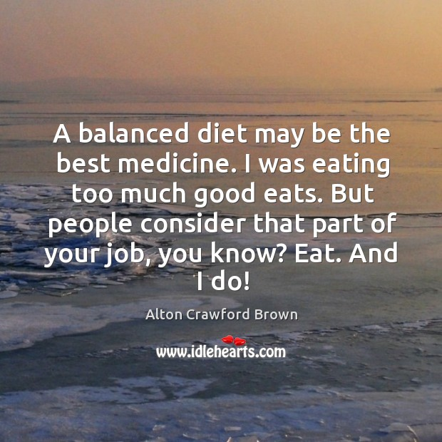 Image, A balanced diet may be the best medicine. I was eating too much good eats.
