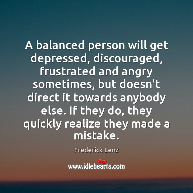 A balanced person will get depressed, discouraged, frustrated and angry sometimes, but Image