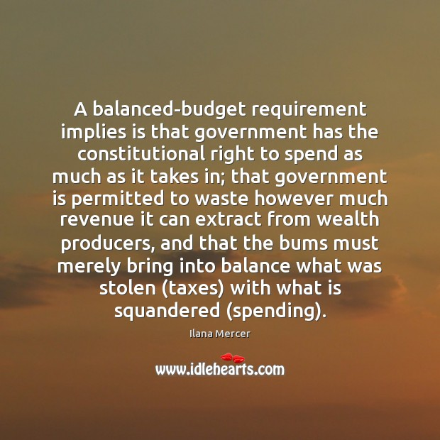 A balanced-budget requirement implies is that government has the constitutional right to Ilana Mercer Picture Quote