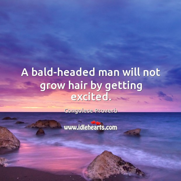 A bald-headed man will not grow hair by getting excited. Congolese Proverbs Image
