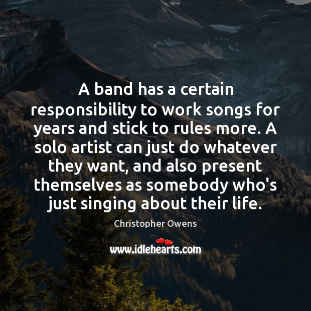 A band has a certain responsibility to work songs for years and Christopher Owens Picture Quote