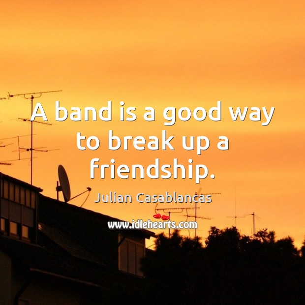 Image, A band is a good way to break up a friendship.