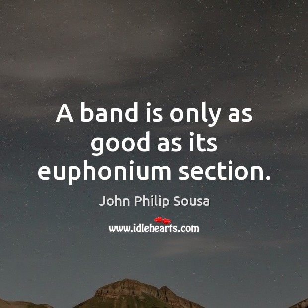 A band is only as good as its euphonium section. John Philip Sousa Picture Quote