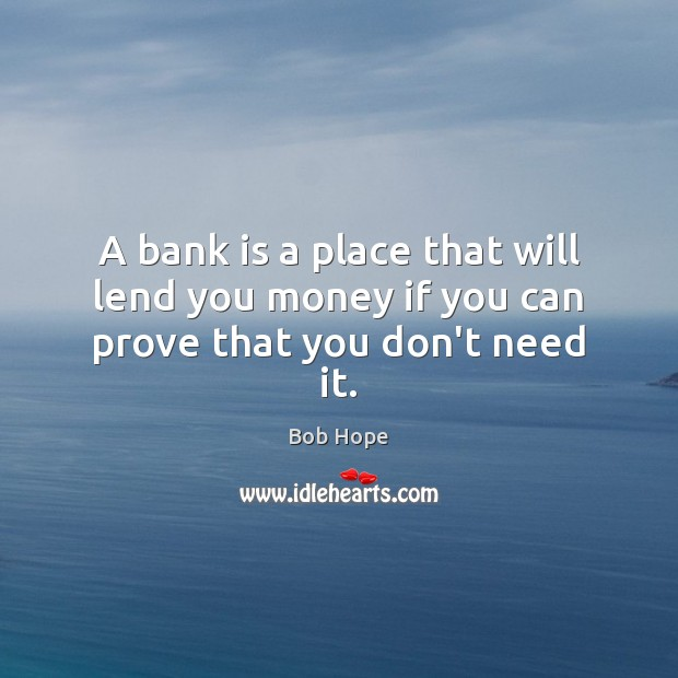 Image, A bank is a place that will lend you money if you can prove that you don't need it.