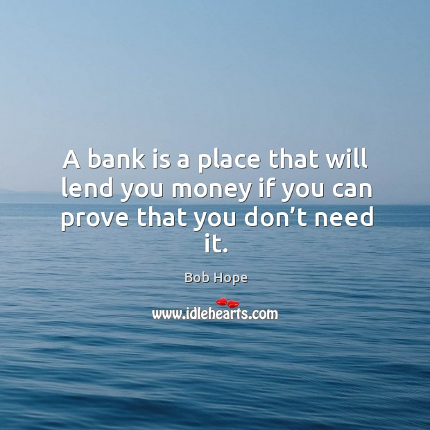 A bank is a place that will lend you money if you can prove that you don't need it. Image