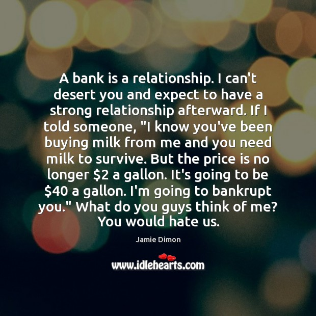 A bank is a relationship. I can't desert you and expect to Image