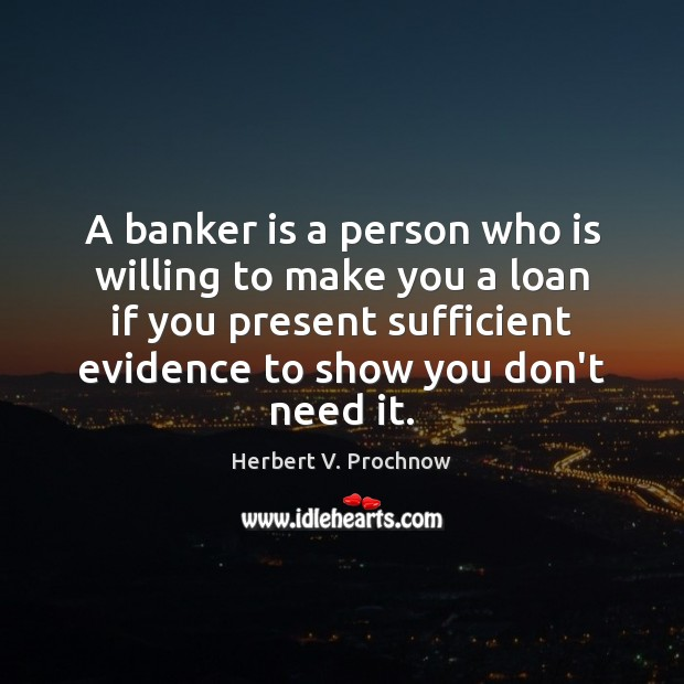 A banker is a person who is willing to make you a Herbert V. Prochnow Picture Quote