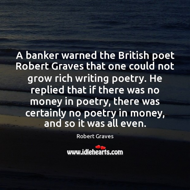 A banker warned the British poet Robert Graves that one could not Robert Graves Picture Quote