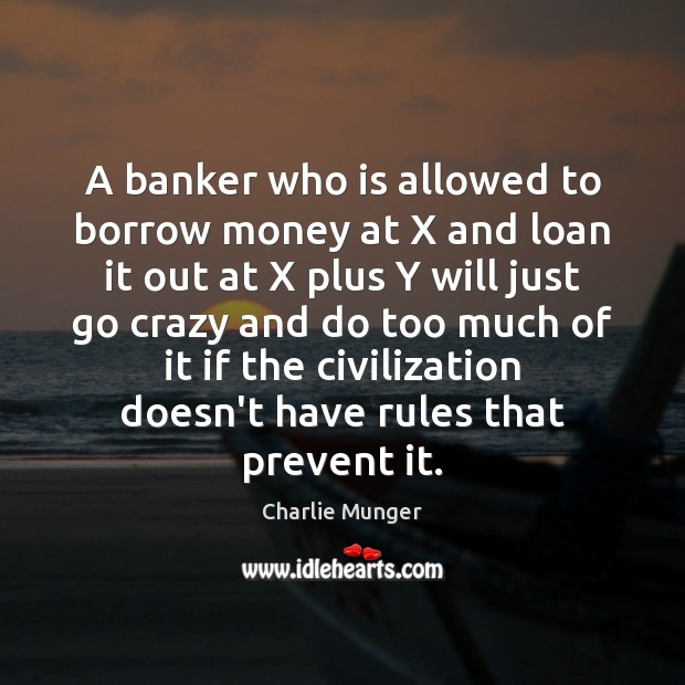 A banker who is allowed to borrow money at X and loan Charlie Munger Picture Quote