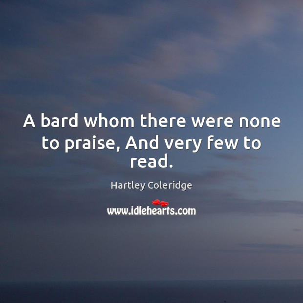 Image, A bard whom there were none to praise, And very few to read.