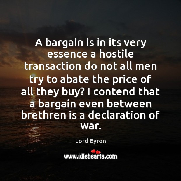 A bargain is in its very essence a hostile transaction do not Lord Byron Picture Quote