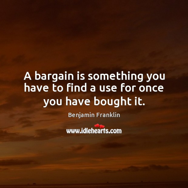 A bargain is something you have to find a use for once you have bought it. Image