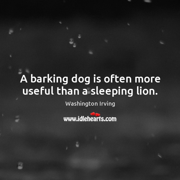 A barking dog is often more useful than a sleeping lion. Washington Irving Picture Quote