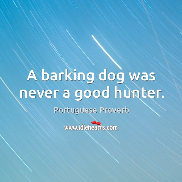 A barking dog was never a good hunter. Image