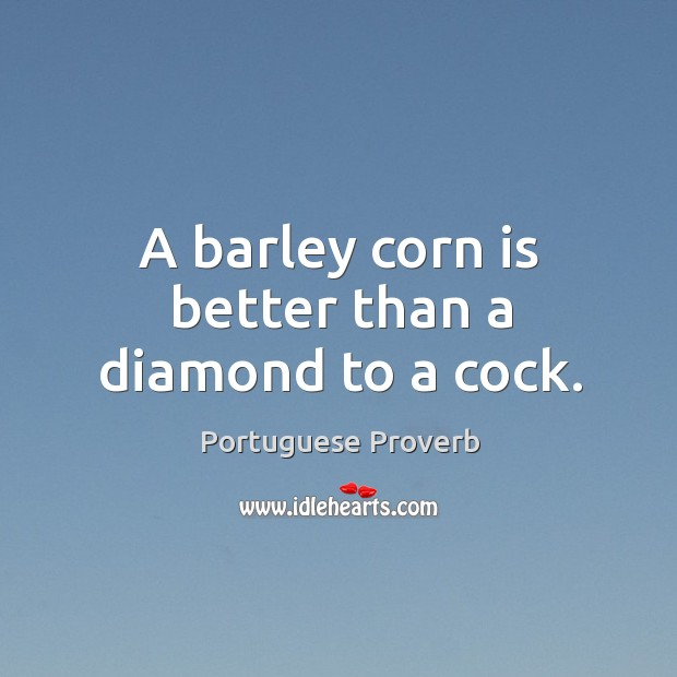 Image, A barley corn is better than a diamond to a cock.