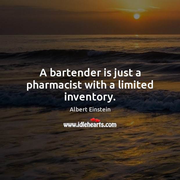 Image, A bartender is just a pharmacist with a limited inventory.