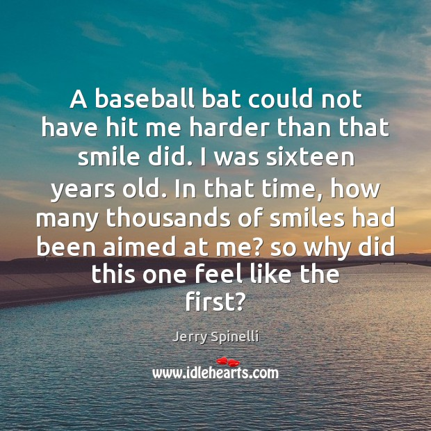 A baseball bat could not have hit me harder than that smile Jerry Spinelli Picture Quote